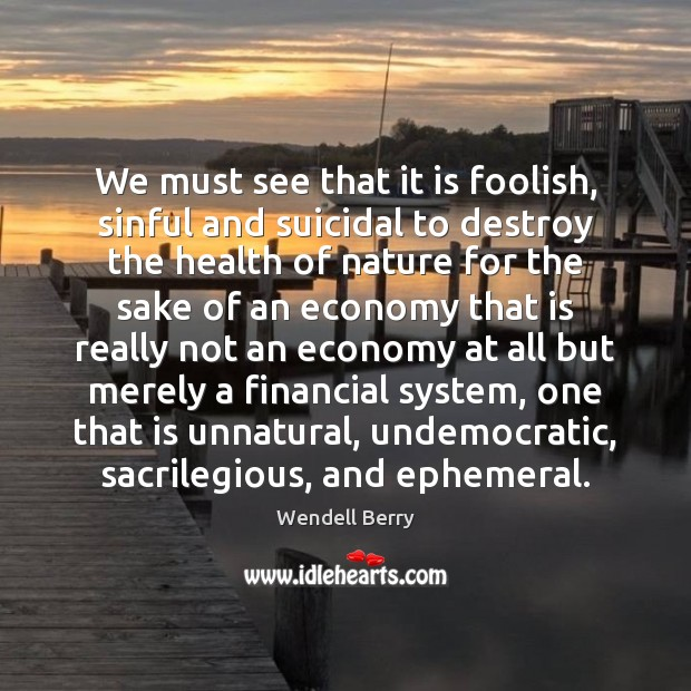 We must see that it is foolish, sinful and suicidal to destroy Wendell Berry Picture Quote