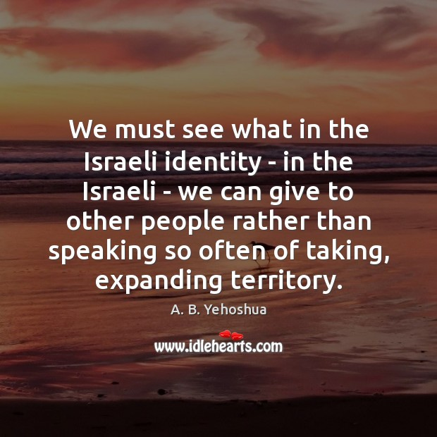 We must see what in the Israeli identity – in the Israeli Image