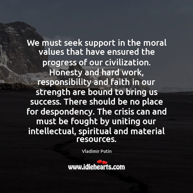 We must seek support in the moral values that have ensured the Vladimir Putin Picture Quote