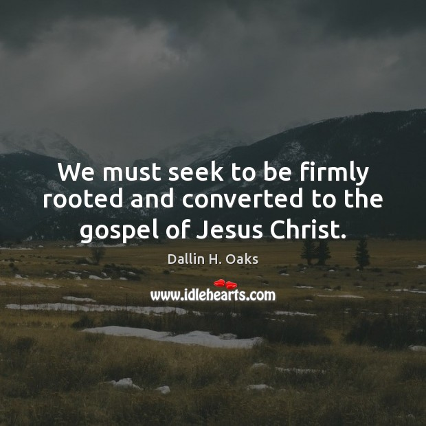 We must seek to be firmly rooted and converted to the gospel of Jesus Christ. Dallin H. Oaks Picture Quote