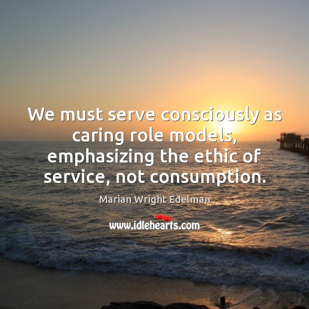 We must serve consciously as caring role models, emphasizing the ethic of Marian Wright Edelman Picture Quote