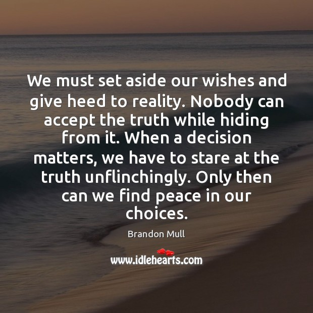 We must set aside our wishes and give heed to reality. Nobody Brandon Mull Picture Quote