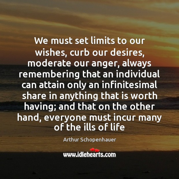 We must set limits to our wishes, curb our desires, moderate our Arthur Schopenhauer Picture Quote