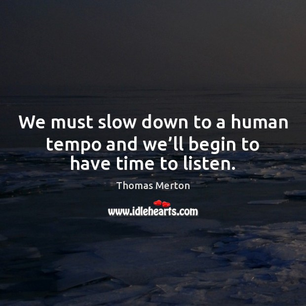 We must slow down to a human tempo and we'll begin to have time to listen. Thomas Merton Picture Quote
