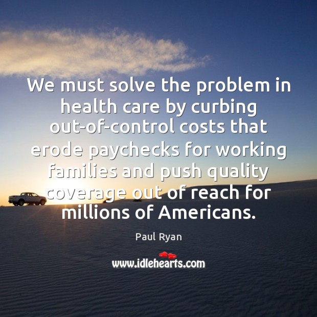 We must solve the problem in health care by curbing out-of-control costs Paul Ryan Picture Quote