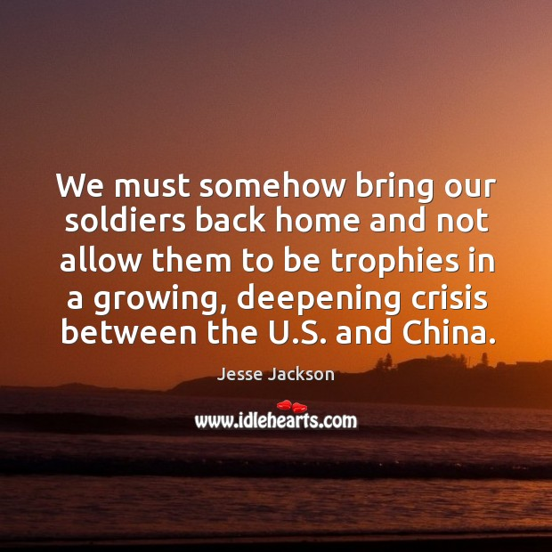 We must somehow bring our soldiers back home and not allow them to be trophies in a growing Image