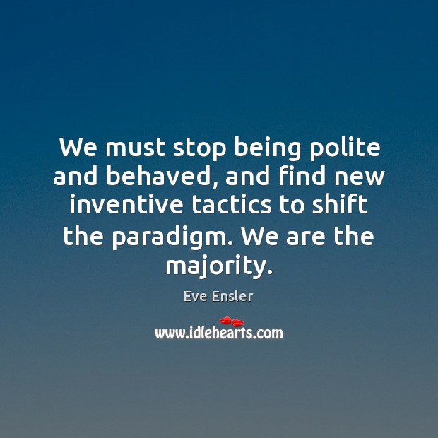 We must stop being polite and behaved, and find new inventive tactics Image