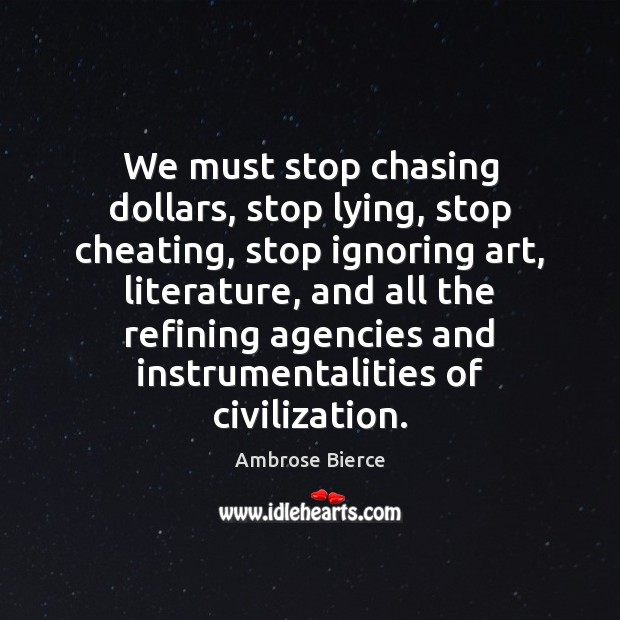 We must stop chasing dollars, stop lying, stop cheating, stop ignoring art, Cheating Quotes Image
