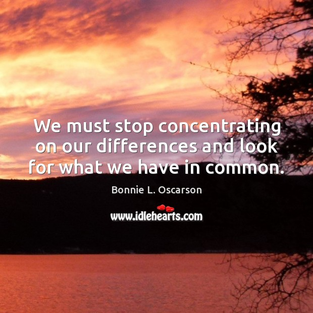 Image, We must stop concentrating on our differences and look for what we have in common.