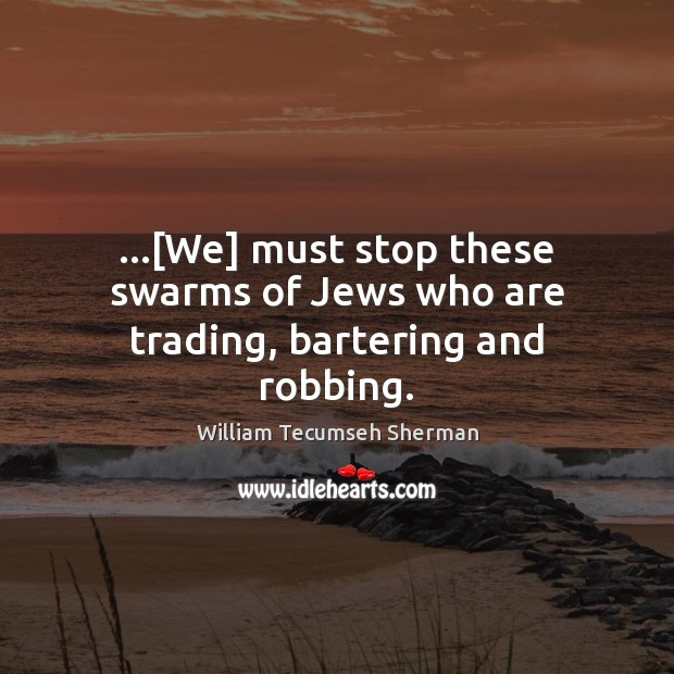 …[We] must stop these swarms of Jews who are trading, bartering and robbing. William Tecumseh Sherman Picture Quote
