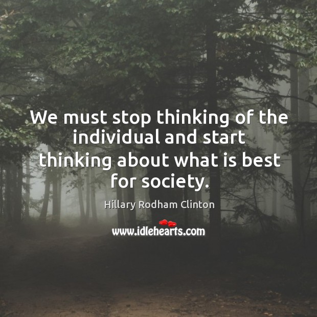 We must stop thinking of the individual and start thinking about what is best for society. Hillary Rodham Clinton Picture Quote