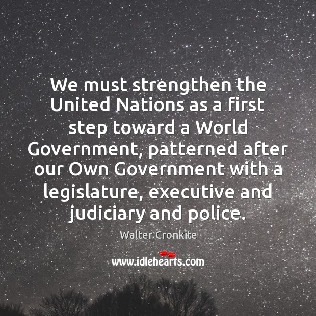 We must strengthen the United Nations as a first step toward a Walter Cronkite Picture Quote