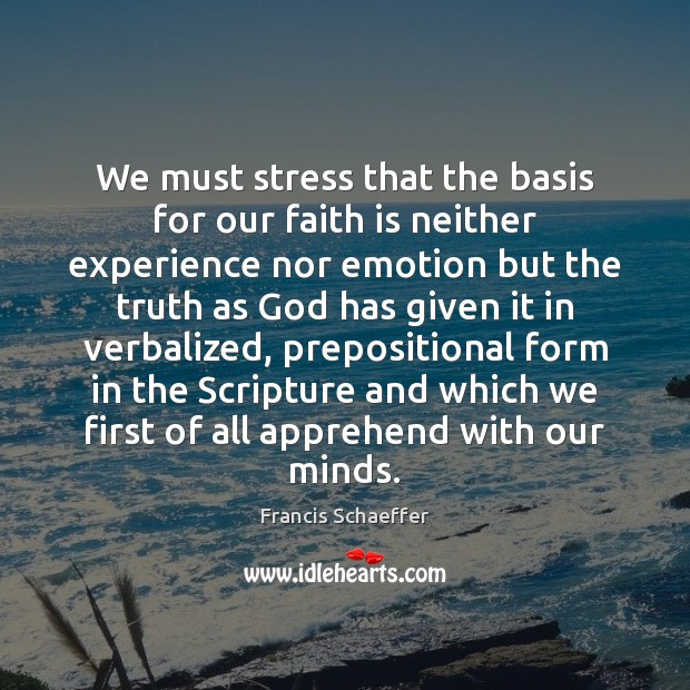 We must stress that the basis for our faith is neither experience Francis Schaeffer Picture Quote
