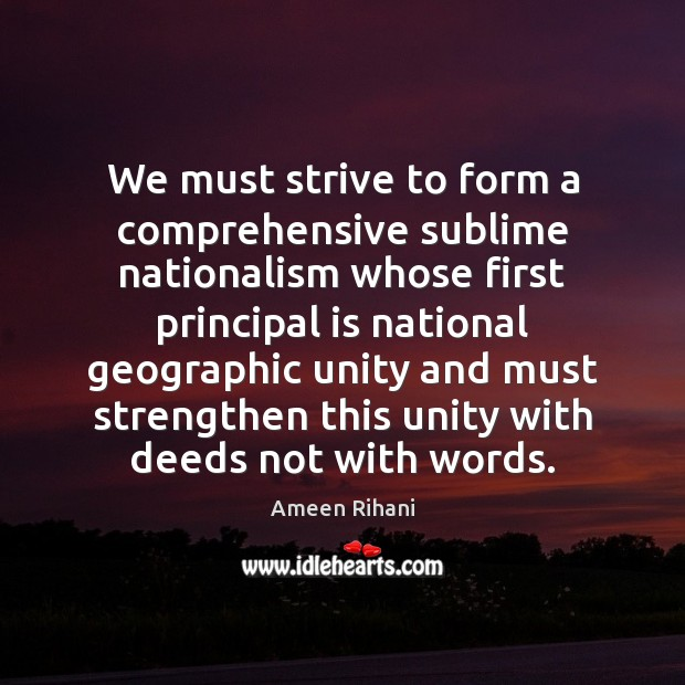 We must strive to form a comprehensive sublime nationalism whose first principal Ameen Rihani Picture Quote