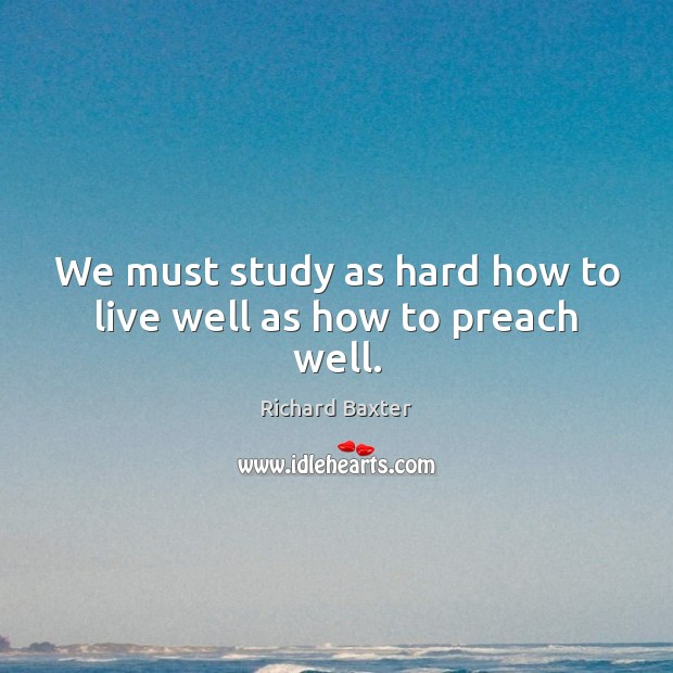 We must study as hard how to live well as how to preach well. Richard Baxter Picture Quote