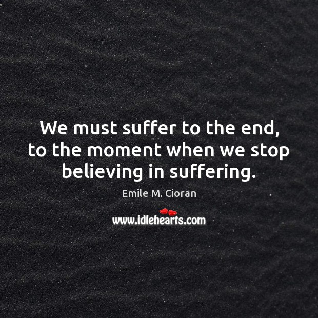 We must suffer to the end, to the moment when we stop believing in suffering. Emile M. Cioran Picture Quote
