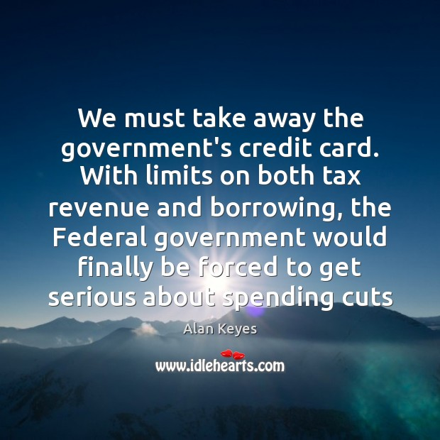 Image, We must take away the government's credit card. With limits on both