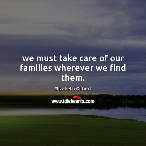 We must take care of our families wherever we find them. Elizabeth Gilbert Picture Quote
