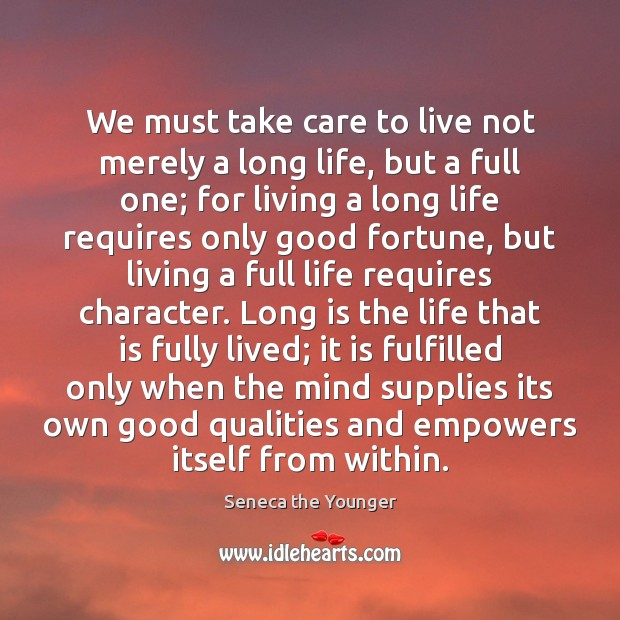 We must take care to live not merely a long life, but Image