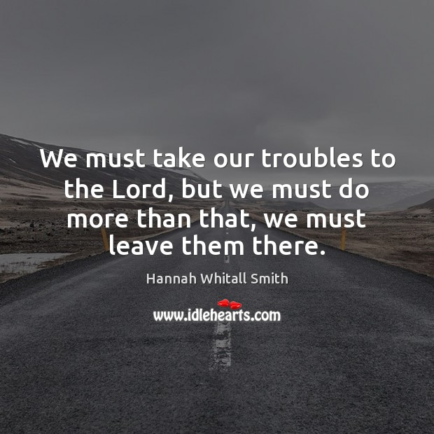 Image, We must take our troubles to the Lord, but we must do