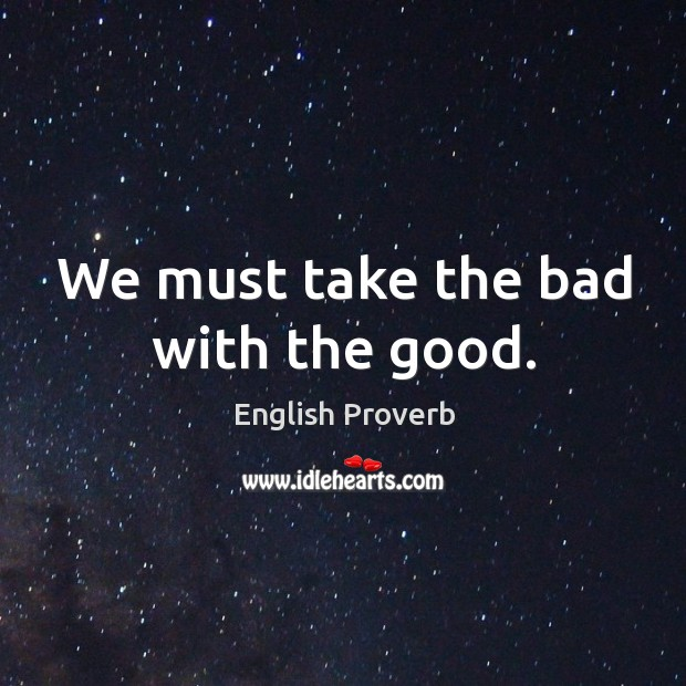 Image, We must take the bad with the good.