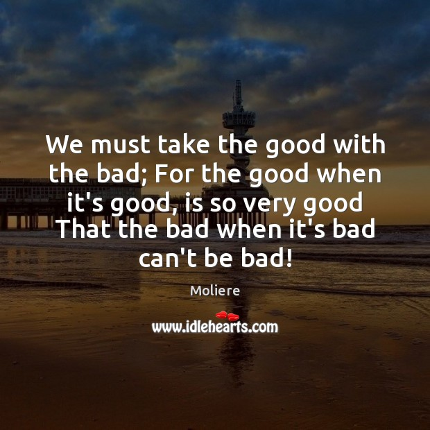 We must take the good with the bad; For the good when Image