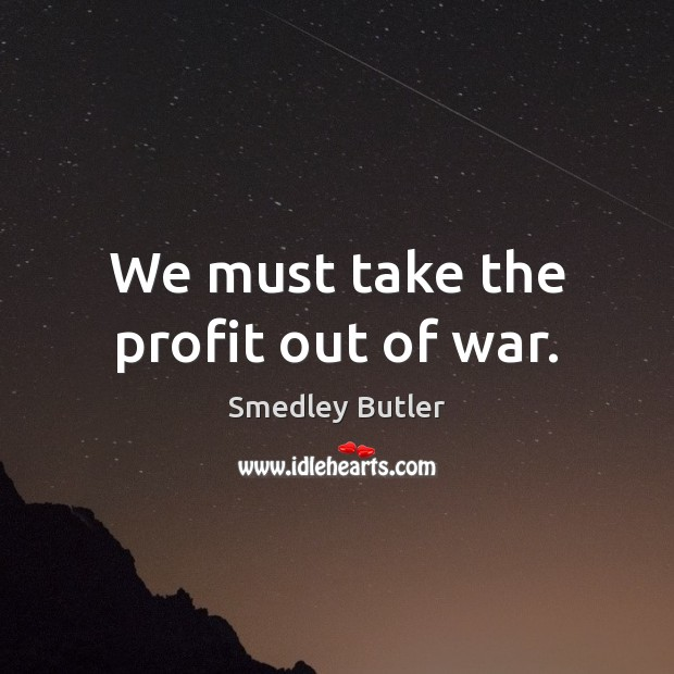 We must take the profit out of war. Image