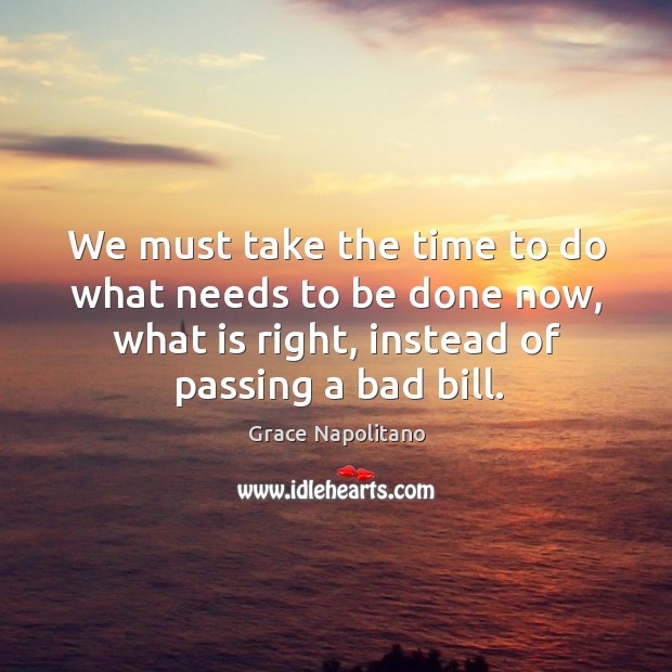 We must take the time to do what needs to be done now, what is right, instead of passing a bad bill. Grace Napolitano Picture Quote