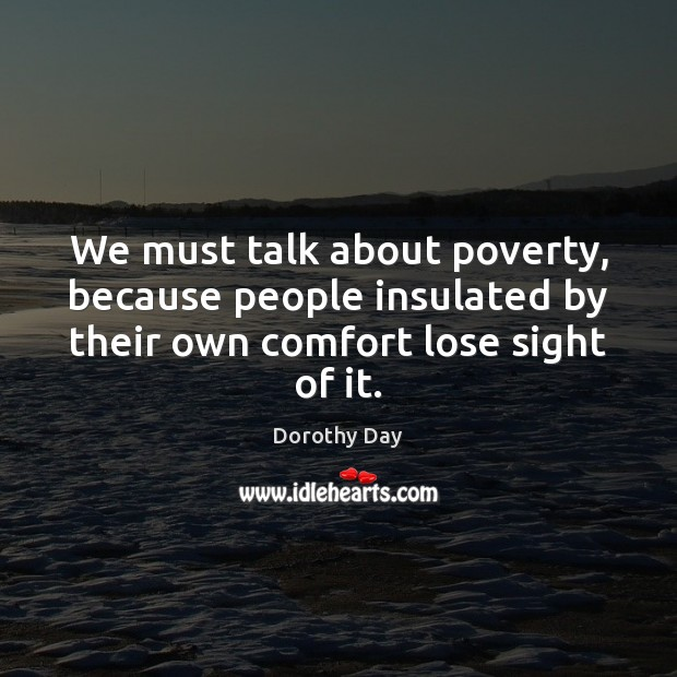We must talk about poverty, because people insulated by their own comfort Dorothy Day Picture Quote