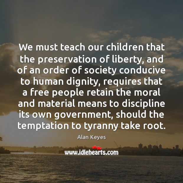 We must teach our children that the preservation of liberty, and of Image