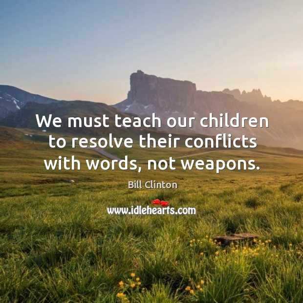 We must teach our children to resolve their conflicts with words, not weapons. Image