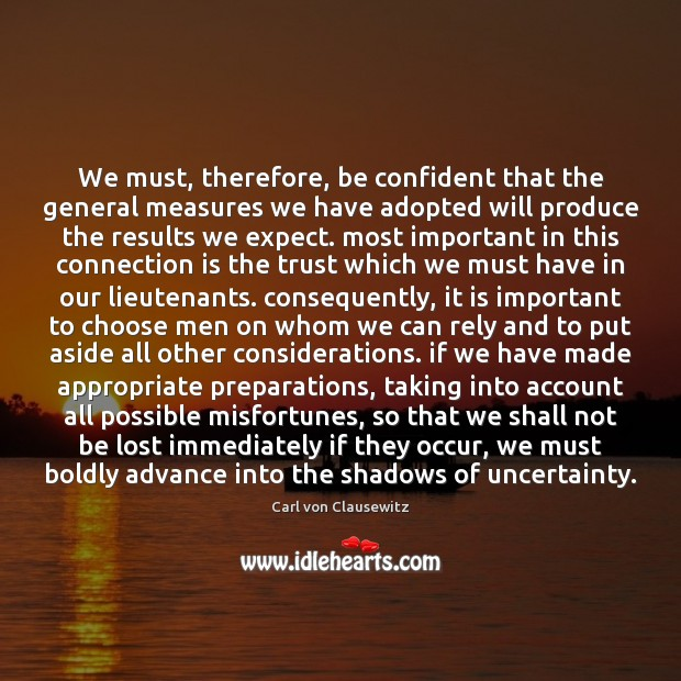 We must, therefore, be confident that the general measures we have adopted Carl von Clausewitz Picture Quote