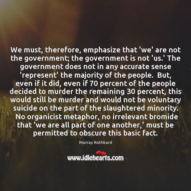 We must, therefore, emphasize that 'we' are not the government; the government Murray Rothbard Picture Quote