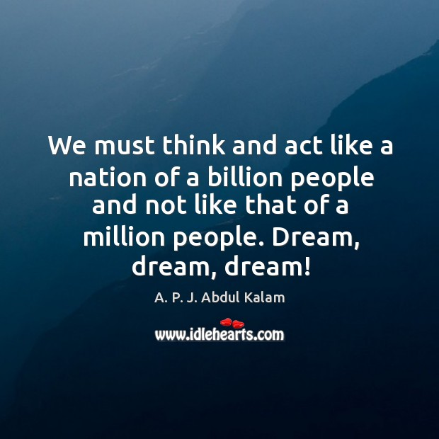 Image, We must think and act like a nation of a billion people and not like that of a million people. Dream, dream, dream!