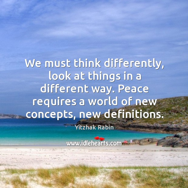 We must think differently, look at things in a different way. Yitzhak Rabin Picture Quote