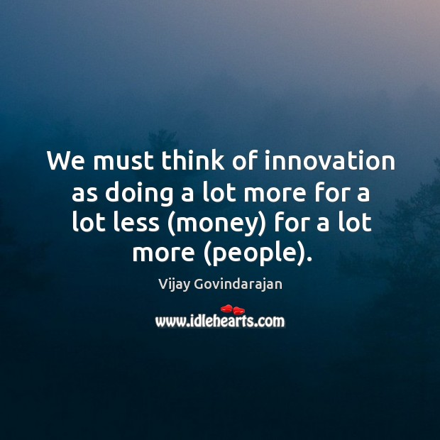 We must think of innovation as doing a lot more for a Image