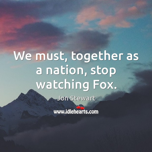 We must, together as a nation, stop watching Fox. Jon Stewart Picture Quote
