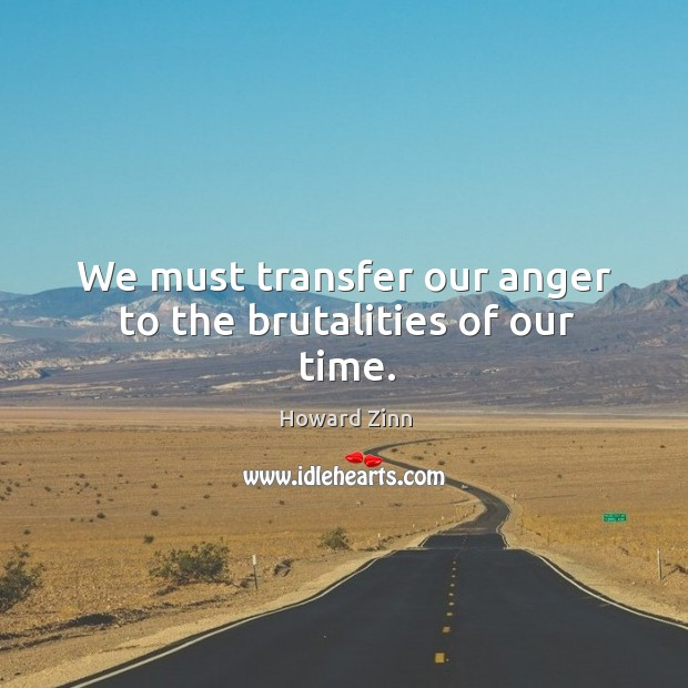 We must transfer our anger to the brutalities of our time. Image