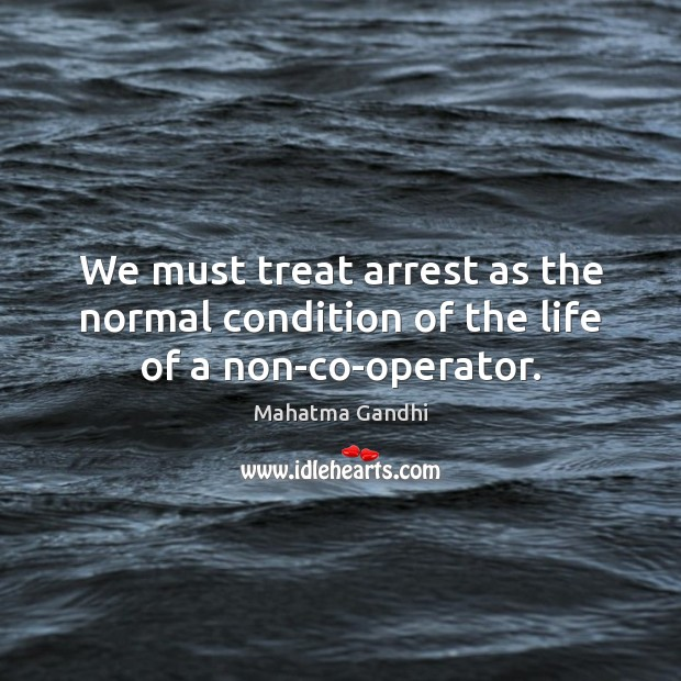 We must treat arrest as the normal condition of the life of a non-co-operator. Image