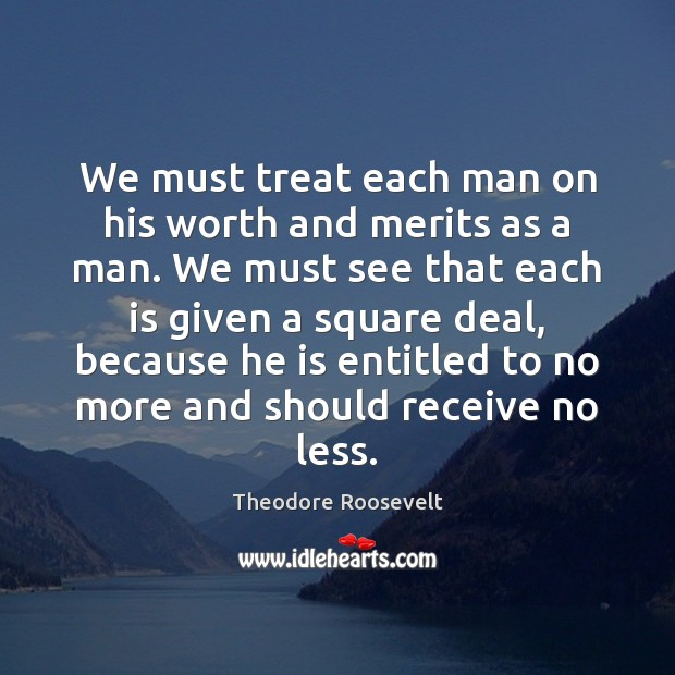 We must treat each man on his worth and merits as a Theodore Roosevelt Picture Quote
