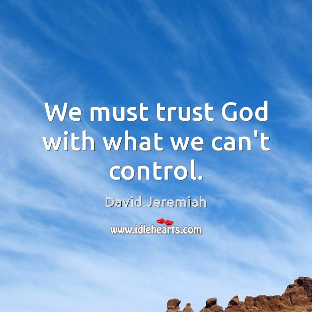 We must trust God with what we can't control. David Jeremiah Picture Quote