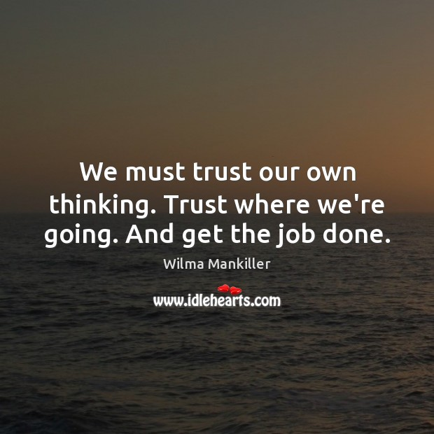 We must trust our own thinking. Trust where we're going. And get the job done. Image