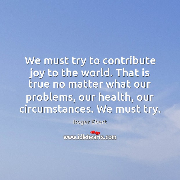 We must try to contribute joy to the world. That is true Roger Ebert Picture Quote