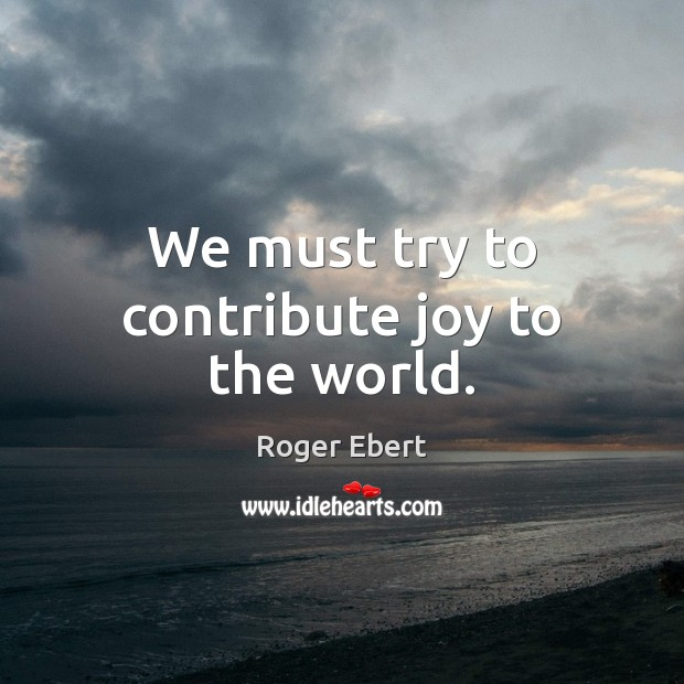We must try to contribute joy to the world. Image