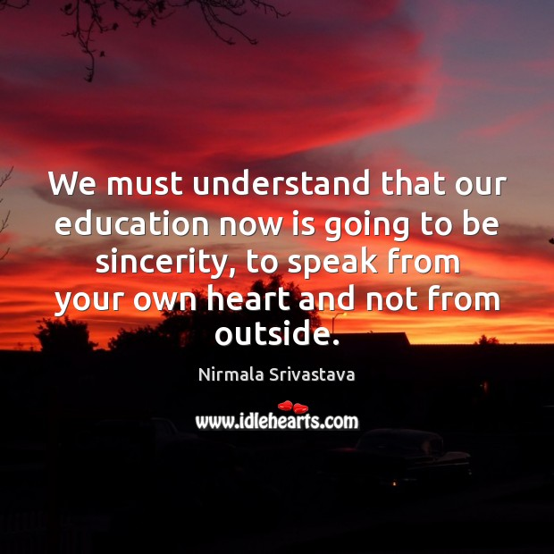 We must understand that our education now is going to be sincerity, Nirmala Srivastava Picture Quote