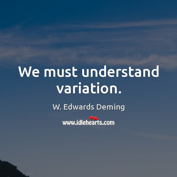 We must understand variation. W. Edwards Deming Picture Quote