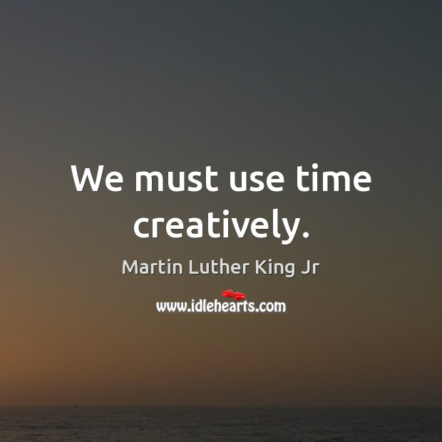 We must use time creatively. Image