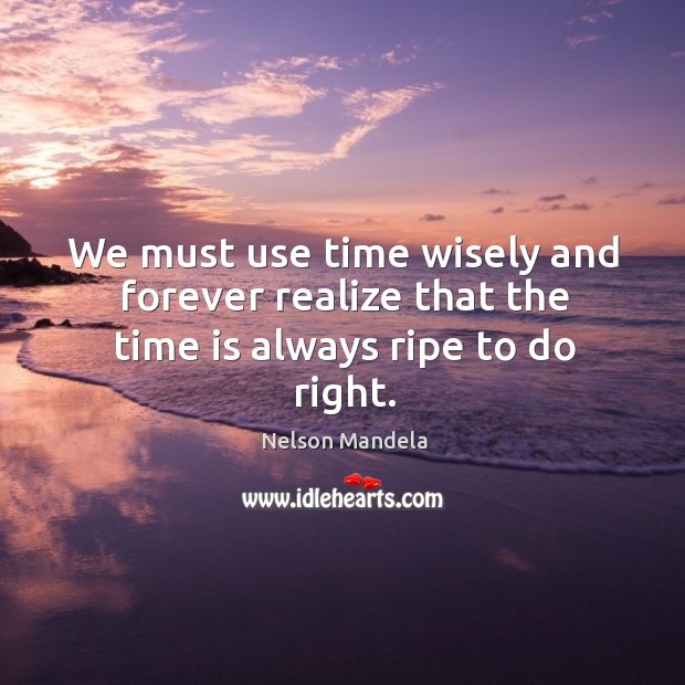 We must use time wisely and forever realize that the time is always ripe to do right. Image