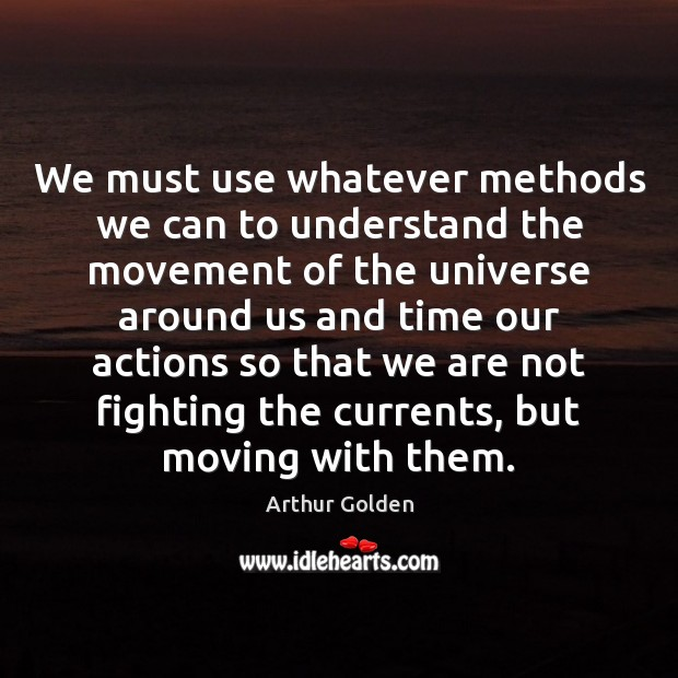 We must use whatever methods we can to understand the movement of Arthur Golden Picture Quote