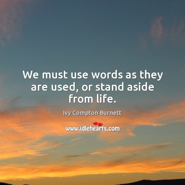 We must use words as they are used, or stand aside from life. Ivy Compton Burnett Picture Quote